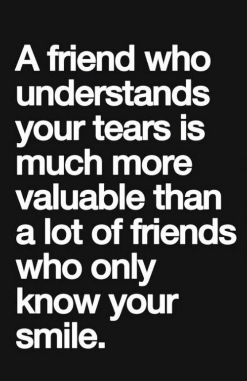 Friends, Smile, and Who: A fiend wh  understands  your tears is  much more  valuable than  a lot of friends  who only  know your  smile.