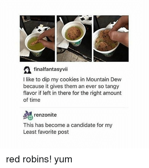 Cookies, Mountain Dew, and Time: a finalfantasy vii  I like to dip my cookies in Mountain Dew  because it gives them an ever so tangy  flavor if left in there for the right amount  of time  renzonite  This has become a candidate for my  Least favorite post red robins! yum