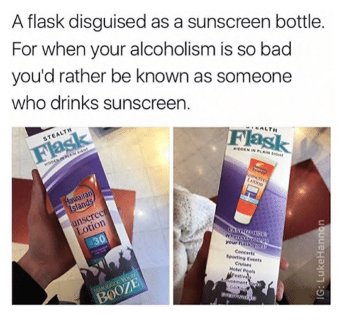 Bad, Hotel, and Alcoholism: A flask disguised as a sunscreen bottle  For when your alcoholism is so bad  you'd rather be known as someone  who drinks sunscreen  STEALTH  SALTH  ask  ODEN IN PLAIN SIGH  wailan  land  nscree  otion  30  your  Concerts  Sporting Events  Cruises  Hotel Pools  BOOZE  CO
