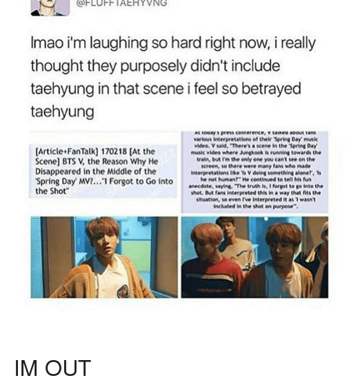 """Music, Spring, and The Middle: (a FLUFF IAEHYVNG  Imao im laughingso hard right now, i really  thought they purposely didn't include  taehyung in that scene i feel so betrayed  taehyung  various interpretations of their Spring Day musik  video Vsaid, """"There'sa scene in the Spring Day  [Article FanTalk] 170218 [At the  music video where Jungkook is running towards the  train, but Im the only one you can't see on the  Scene] BTS V, the Reason Why He  screen, there were many fans who made  Disappeared in the Middle of the  interpretations like 'sv doing something aloner, 's  he not human He continued to tell his fun  'Spring Day MV?... I Forgot to Go into  anecdote, saying, """"The truth is, I forgot to go into the  the Shot  shot. But fans interpreted this in a way that fits the  situation, so even rve interpreted it as wasn't  included in the shot on purpose"""". IM OUT"""