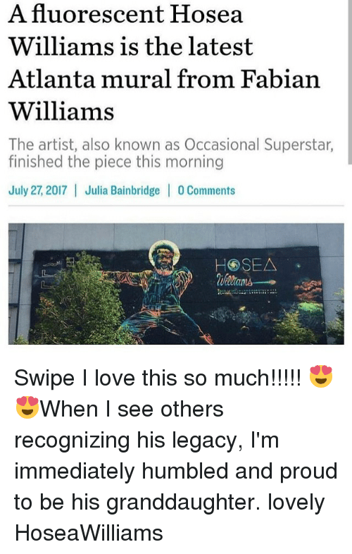 Love, Memes, and Legacy: A fluorescent Hosea  Williams is the latest  Atlanta mural from Fabian  Williams  The artist, also known as Occasional Superstar,  finished the piece this morning  July 27, 2017 Julia Bainbridge | 0 Comments Swipe I love this so much!!!!! 😍😍When I see others recognizing his legacy, I'm immediately humbled and proud to be his granddaughter. lovely HoseaWilliams