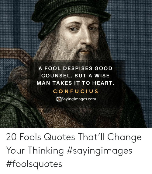 Heart, Quotes, and Confucius: A FOOL DESPISES GOO D  COUNSEL, BUT A WISE  MAN TAKES IT TO HEART  CONFUCIUS  Sayinglmages.com 20 Fools Quotes That'll Change Your Thinking #sayingimages #foolsquotes