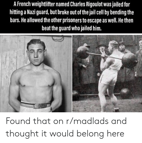 Jail, French, and Thought: A French weightlifter named Charles Rigoulot was jailed for  hitting a Nazi guard, but broke out of the jail cell by bending the  bars. He allowed the other prisoners to escape as well. He then  beat the guard who jailed him. Found that on r/madlads and thought it would belong here