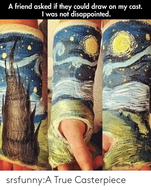Disappointed, True, and Tumblr: A friend asked if they could draw on my cast,  I was not disappointed. srsfunny:A True Casterpiece