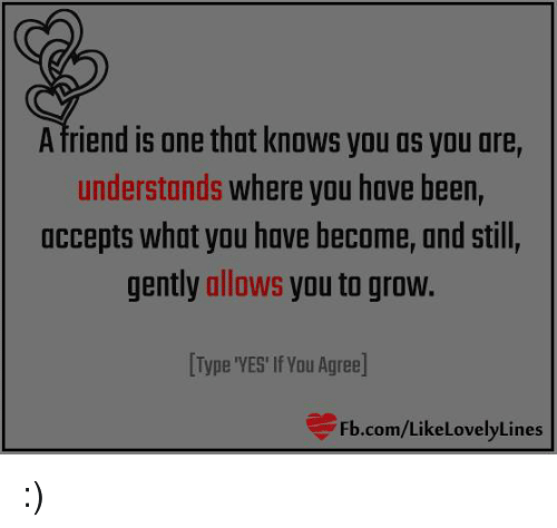 A Friend Is One That Knows You As You Ore Understands Where You Have
