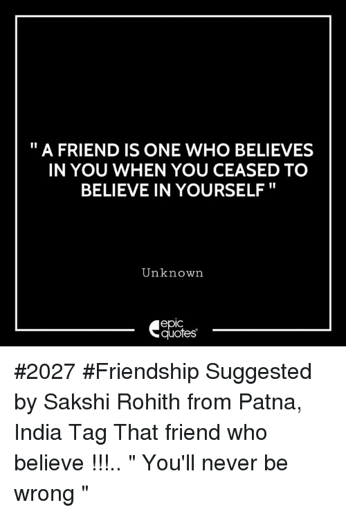 "India, Quotes, and Friendship: "" A FRIEND IS ONE WHO BELIEVES  IN YOU WHEN YOU CEASED TO  BELIEVE IN YOURSELF""  Unknown  epic  quotes #2027 #Friendship Suggested by Sakshi Rohith from Patna, India Tag That friend who believe !!!.. "" You'll never be wrong """