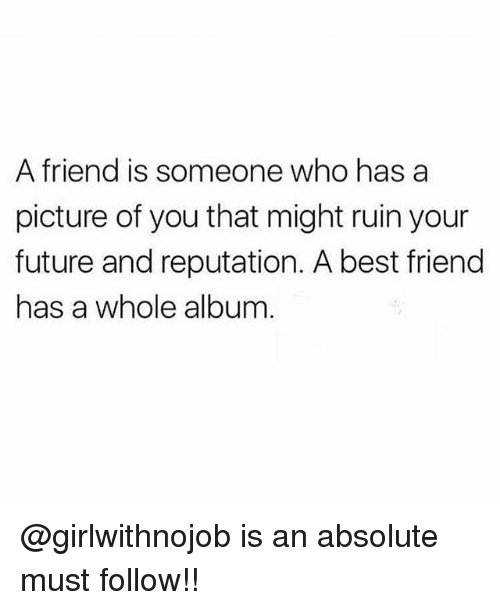 Best Friend, Future, and Memes: A friend is someone who has a  picture of you that might ruin your  future and reputation. A best friend  has a whole album @girlwithnojob is an absolute must follow!!