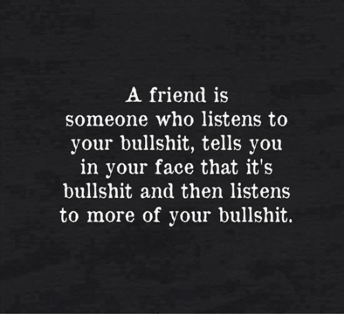 Bullshit, Who, and Friend: A friend is  someone who listens to  your bullshit, tells you  in your face that it's  bullshit and then listens  to more of your bullshit.