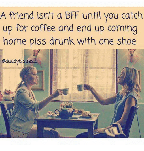 A Friend Isnt A Bff Until You Catch Up For Coffee And End Up Coming