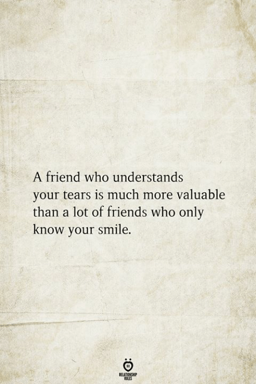 Friends, Smile, and Who: A friend who understands  your tears is much more valuable  than a lot of friends who only  know your smile.  BELATIONSHIP  LES