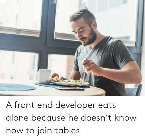 Being Alone, How To, and How: A front end developer eats alone because he doesn't know how to join tables