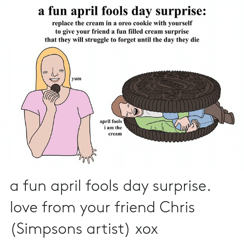 Dank, Love, and The Simpsons: a fun april fools day surprise:  replace the cream in a oreo cookie with yourself  to give your friend a fun filled cream surprise  that they will struggle to forget until the day they die  yum  april fools  i am the  cream a fun april fools day surprise. love from your friend Chris (Simpsons artist) xox