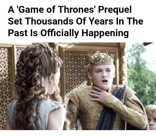 Game of Thrones, Game, and A Game: A 'Game of Thrones' Prequel  Set Thousands Of Years In The  Past Is Officially Happening