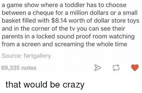 Crazy, Memes, and Parents: a game show where a toddler has to choose  between a cheque for a million dollars or a small  basket filled with $8.14 worth of dollar store toys  and in the corner of the tv you can see their  parents in a locked sound proof room watching  from a screen and screaming the whole time  Source: fartgallery  69,335 notes that would be crazy