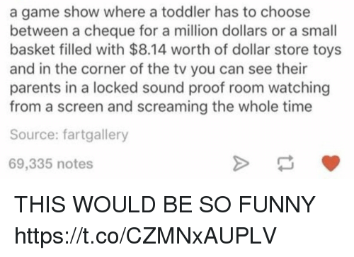 Funny, Memes, and Parents: a game show where a toddler has to choose  between a cheque for a million dollars or a small  basket filled with $8.14 worth of dollar store toys  and in the corner of the tv you can see their  parents in a locked sound proof room watching  from a screen and screaming the whole time  Source: fartgallery  69,335 notes THIS WOULD BE SO FUNNY https://t.co/CZMNxAUPLV