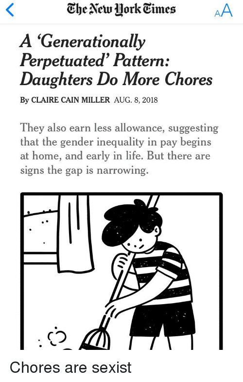 Life, The Gap, and Home: A 'Generationally  Perpetuated' Pattern:  Daughters Do More Chores  By CLAIRE CAIN MILLER AUG. 8, 2018  They also earn less allowance, suggesting  that the gender inequality in pay begins  at home, and early in life. But there are  signs the gap is narrowing.