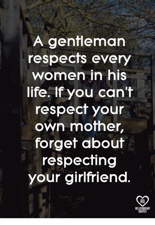 A Gentleman Respects Every Women In His Life If You Cant Respect