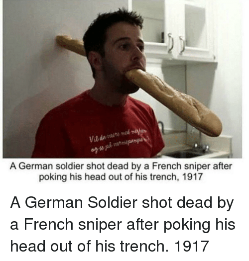 Head, French, and German: A German soldier shot dead by a French sniper after  poking his head out of his trench, 1917 A German Soldier shot dead by a French sniper after poking his head out of his trench. 1917