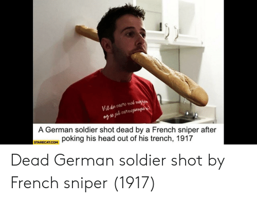 Head, French, and German: A German soldier shot dead by a French sniper after  STARECATCOM poking his head out of his trench, 1917 Dead German soldier shot by French sniper (1917)