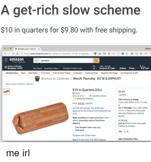 "Amazon, Amazon Prime, and Friday: A get-rich slow scheme  $10 in quarters for $9.80 with free shipping  a  Amazon.com : Coin w.  х  Michas  (-С O  https://www.amazon.com/te  amazon  Aquarters  EN Hala, michasi  Brookiyn 11215  Buy Again  Browsing Hstory  michaars Amazon com  Account & Lists Orders PrimeCart  Broncos vs. Cardinals Watch Thursday 10/18 8:20PM/ET  Back to search readts for ""quarters  $10 in Quarters (25c)  by Muan  rr i 49 customer reviews  1 4 arswered questions  $9.80  prime  FREE Delivery by Friday  If you order within 22 hrs 15 min  or  Get it Thursday if you order within  21 hrs 15 mins and choose paid  One-Day Shipping at checkout  Details  Price: $9.80prime  Get $70 off instantly Pay $0.00 upon  approval for the Amazon Prime Rewards Visa  Card  Note: Avalable at a lower price from other  sellers, potentialy without free Prime  In Stock  Sold by Prime Central Store and  Fulftilled by Amazon  Coin Wrapper colors may vary  kraft stock  Oty 1  Compare with similar items  New (12) from $10 73&FREE shipping  Add a Protection Planc me irl"