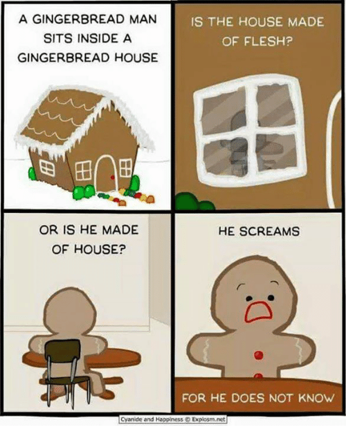 Memes, Cyanide and Happiness, and 🤖: A GINGERBREAD MAN  IS THE HOUSE MADE  SITS INSIDE A  OF FLESH?  GINGERBREAD HOUSE  OR IS HE MADE  HE SCREAMS  OF HOUSE?  FOR HE DOES NOT KNOW  Cyanide and Happiness Explosm.net