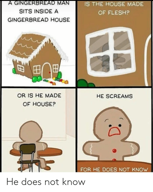 House, Dank Memes, and Man: A GINGERBREAD MAN  IS THE HOUSE MADE  SITS INSIDE A  OF FLESH?  GINGERBREAD HOUSE  OR IS HE MADE  HE SCREAMS  OF HOUSE?  FOR HE DOES NOT KNOW He does not know