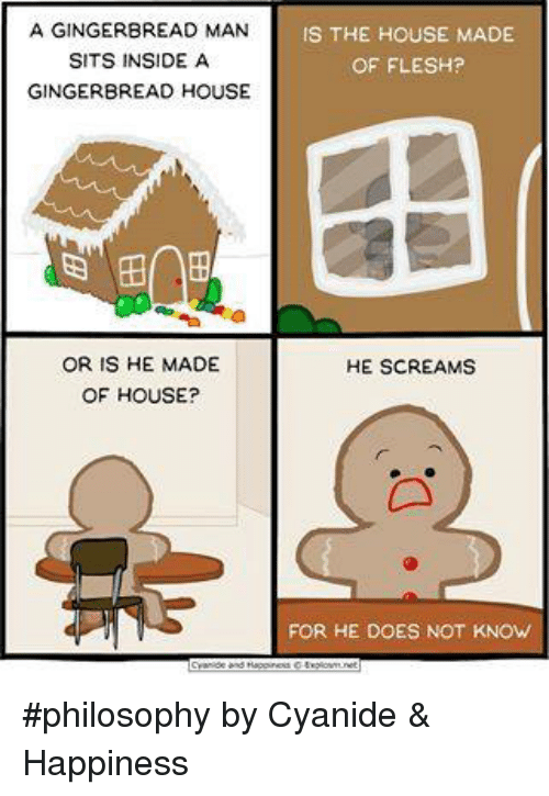 Memes, Scream, and Philosophy: A GINGERBREAD MAN  IS THE HOUSE MADE  SITS INSIDE A  OF FLESH?  GINGERBREAD HOUSE  OR IS HE MADE  HE SCREAMS  OF HOUSE?  FOR HE DOES NOT KNOW #philosophy by Cyanide & Happiness