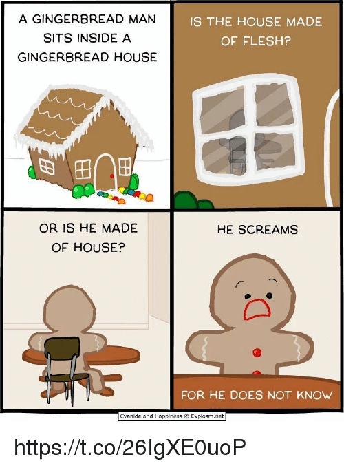 Cyanide and Happiness, House, and Happiness: A GINGERBREAD MAN  SITS INSIDE A  GINGERBREAD HOUSE  IS THE HOUSE MADE  OF FLESH?  OR IS HE MADE  OF HOUSE?  HE SCREAMS  FOR HE DOES NOT KNOw  Cyanide and Happiness © Explosm.net https://t.co/26IgXE0uoP