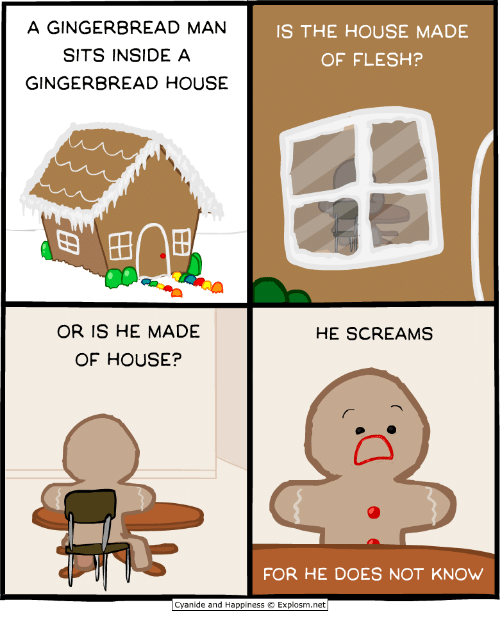 "Cyanide and Happiness, House, and Happiness: A GINGERBREAD MAN  SITS INSIDE A  GINGERBREAD HOUSE  IS THE HOUSE MADE  OF FLESH?  ""  田 田  OR IS HE MADE  OF HOUSE?  HE SCREAMS  FOR HE DOES NOT KNOW  Cyanide and Happiness © Explosm.net"