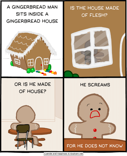 """Cyanide and Happiness, House, and Happiness: A GINGERBREAD MAN  SITS INSIDE A  GINGERBREAD HOUSE  IS THE HOUSE MADE  OF FLESH?  """"  田 田  OR IS HE MADE  OF HOUSE?  HE SCREAMS  FOR HE DOES NOT KNOW  Cyanide and Happiness © Explosm.net"""