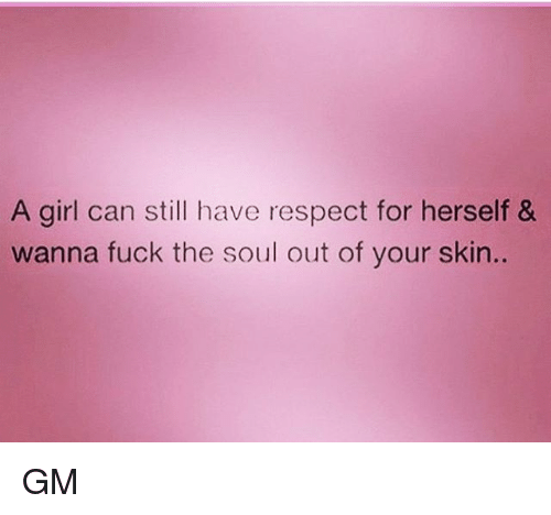 Memes, Respect, and Fuck: A girl can still have respect for herself &  wanna fuck the soul out of your skin. GM