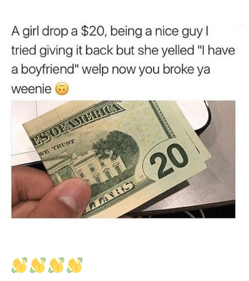 "Funny, Girl, and Boyfriend: A girl drop a $20, being a nice guy l  tried giving it back but she yelled ""I have  a boyfriend"" welp now you broke ya  weenie  20 👋👋👋👋"