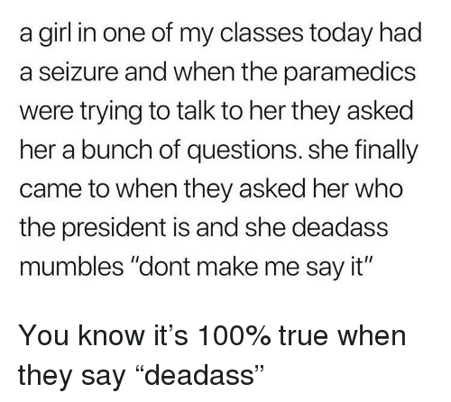 """Anaconda, True, and Say It: a girl in one of my classes today had  a seizure and when the paramedics  were trying to talk to her they asked  her a bunch of questions. she finally  came to when they asked her who  the president is and she deadass  mumbles """"dont make me say it"""""""