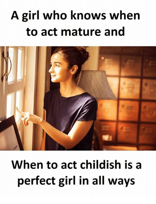 Perfect Girl, Girl, and Childish: A girl who knows when  to act mature and  When to act childish is a  perfect girl in all ways
