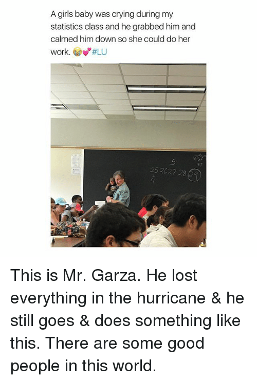 """Crying, Girls, and Lost: A girls baby was crying during my  statistics class and he grabbed him and  calmed him down so she could do her  work. Gow""""#LU  ey  252027 2 This is Mr. Garza. He lost everything in the hurricane & he still goes & does something like this. There are some good people in this world."""