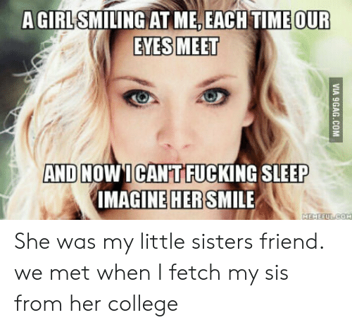 College, Smile, and Time: A GIRLSMILING AT ME, EACH TIME  OUR  EYES MEET  AND NOWICANTFUCKING SLEEP  MAGINE SMILE  HER She was my little sisters friend. we met when I fetch my sis from her college