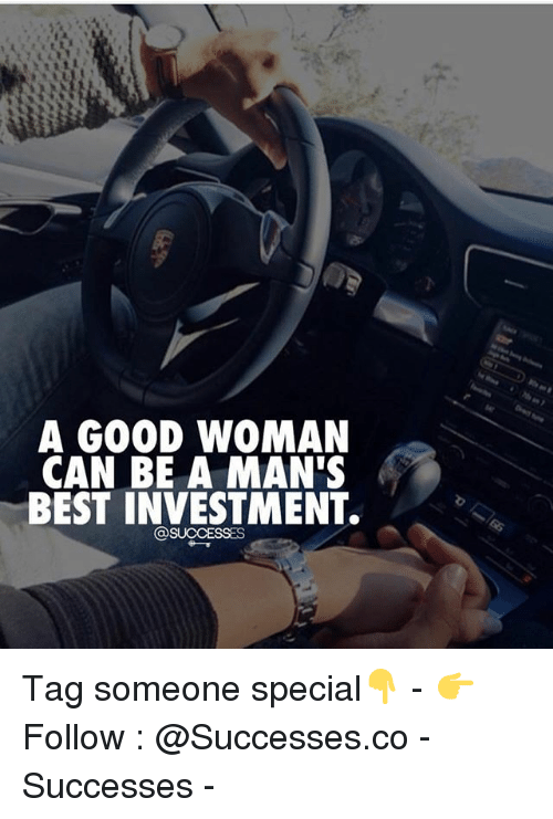 Memes, Best, and Tag Someone: A GO0D WOMAN  CAN BE A MAN'S  BEST INVESTMENT. Tag someone special👇 - 👉 Follow : @Successes.co - Successes -