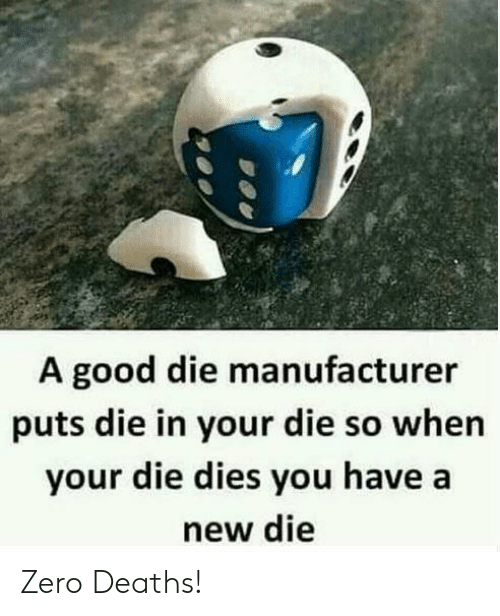 Zero, Good, and Deaths: A good die manufacturer  puts die in your die so whern  your die dies you have a  new die Zero Deaths!