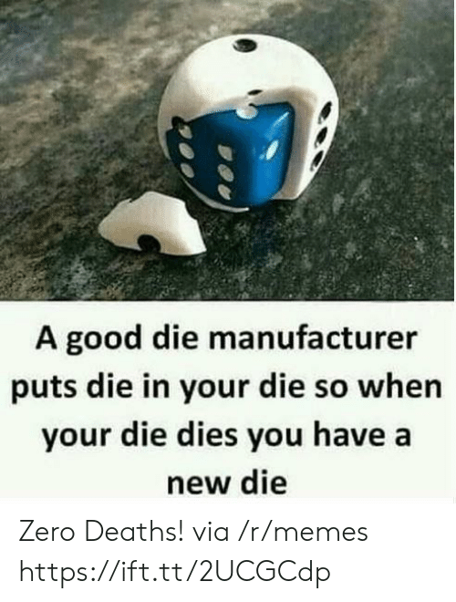Memes, Zero, and Good: A good die manufacturer  puts die in your die so whern  your die dies you have a  new die Zero Deaths! via /r/memes https://ift.tt/2UCGCdp