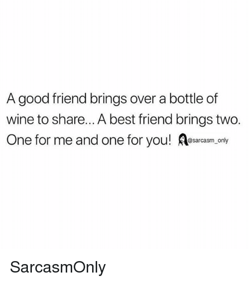 Best Friend, Funny, and Memes: A good friend brings over a bottle of  wine to share... A best friend brings two.  One for me and one for you! SarcasmOnly