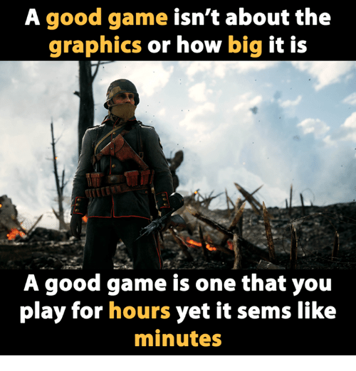 Video Games, Big, and Play: A good game isn't about the  graphics or how big it is  A good game is one that you  play for hours yet it sems like  minutes