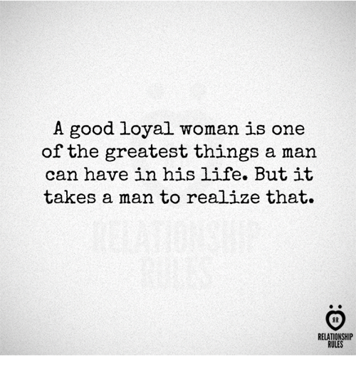 Life, Good, and Can: A good loyal woman is one  of the greatest things a man  can have in his life. Butit  takes a man to realize that.  FR  RELATIONSHIP  RULES