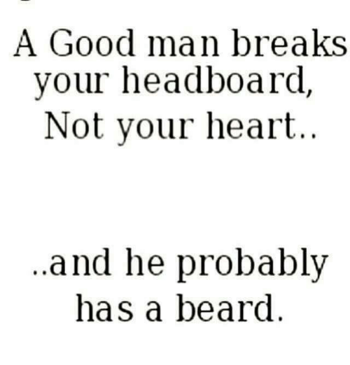A Good Man Breaks Your Headboard Not Your Heart And He Probably Has