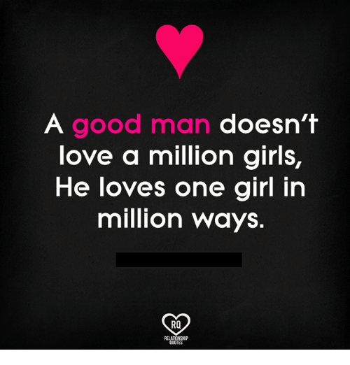 Memes, Girl, and Good: A good man doesn't  ove a million giris,  He loves one girl in  million ways.  RO  QUOTES