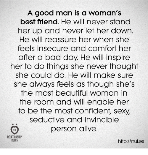 Alive, Bad, and Bad Day: A good man is a woman's  best friend. He will never stand  her up and never let her down.  He will reassure her when she  feels insecure and comfort her  after a bad day. He will inspire  her to do things she never thought  she could do. He will make sure  she always feels as though she's  the most beautiful woman in  the room and will enable her  to be the most confident, sexy,  seductive and invincible  person alive.  RELATIONSHIP  RULES  http://rules