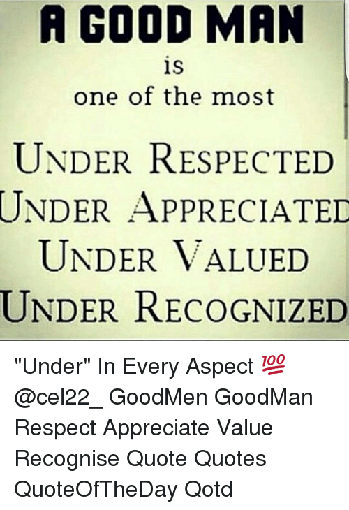 A Good Man Is One Of The Most Under Respected Under Appreciated