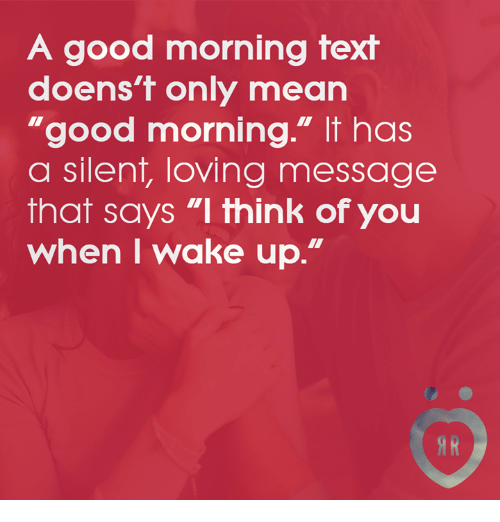 """Good Morning, Good, and Mean: A good morning text  doens't only mean  """"good morning."""" It has  a silent, loving message  that says """"I think of you  when I wake up.""""  IR"""
