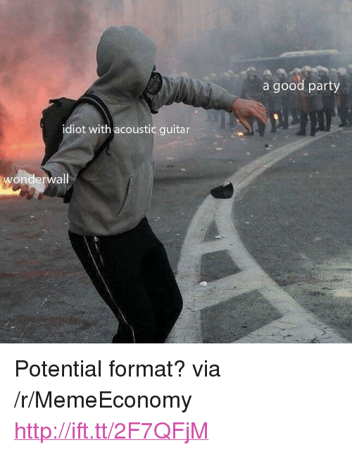 """Party, Wonderwall, and Good: a good party  idiot with acoustic guitar  wonderwall <p>Potential format? via /r/MemeEconomy <a href=""""http://ift.tt/2F7QFjM"""">http://ift.tt/2F7QFjM</a></p>"""