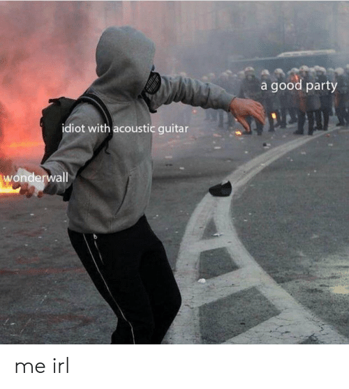 Party, Wonderwall, and Good: a good party  idiot with acoustic guitar  wonderwall me irl