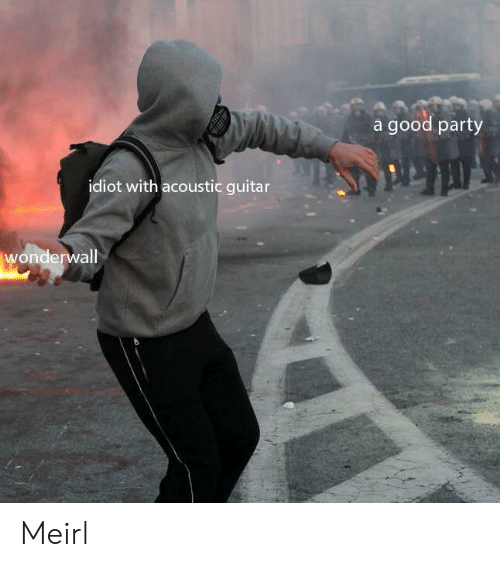Party, Wonderwall, and Good: a good party  idiot with acoustic guitar  wonderwall Meirl